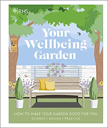 RHS Your Wellbeing Garden: How to Make Your Garden Good for You - Science, Design, Practice